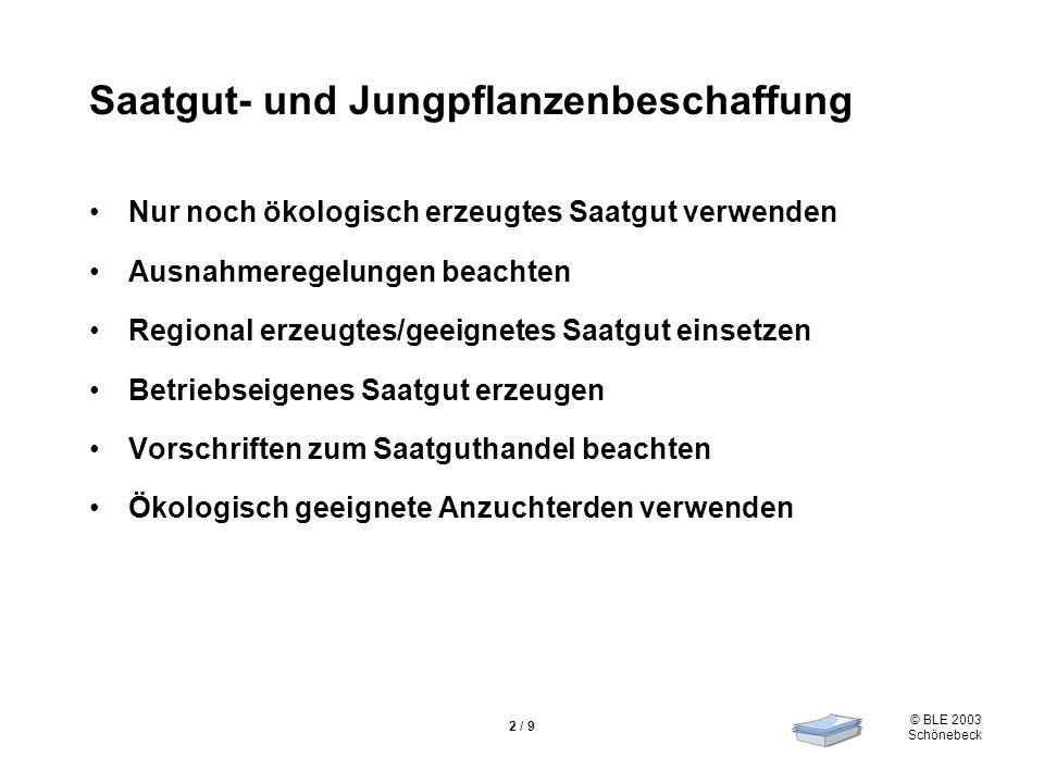 © BLE 2003 Schönebeck 2 / 9 Saatgut- und Jungpflanzenbeschaffung Nur noch ökologisch erzeugtes Saatgut verwenden Ausnahmeregelungen beachten Regional