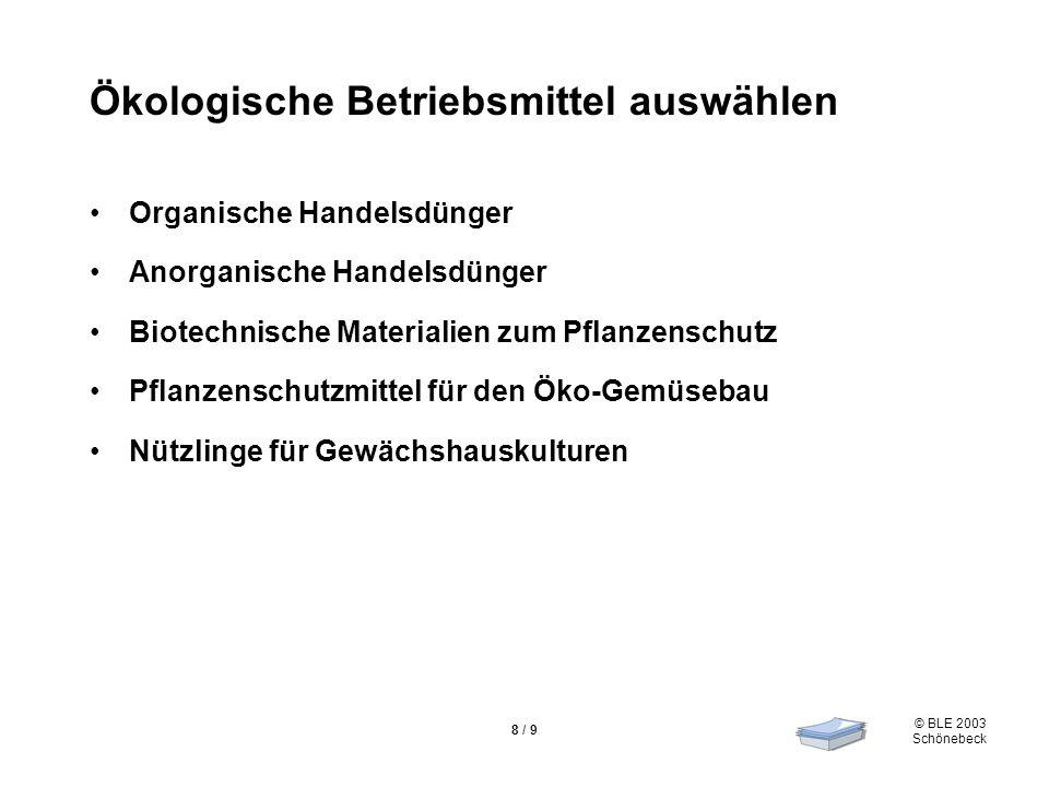 © BLE 2003 Schönebeck 8 / 9 Ökologische Betriebsmittel auswählen Organische Handelsdünger Anorganische Handelsdünger Biotechnische Materialien zum Pfl
