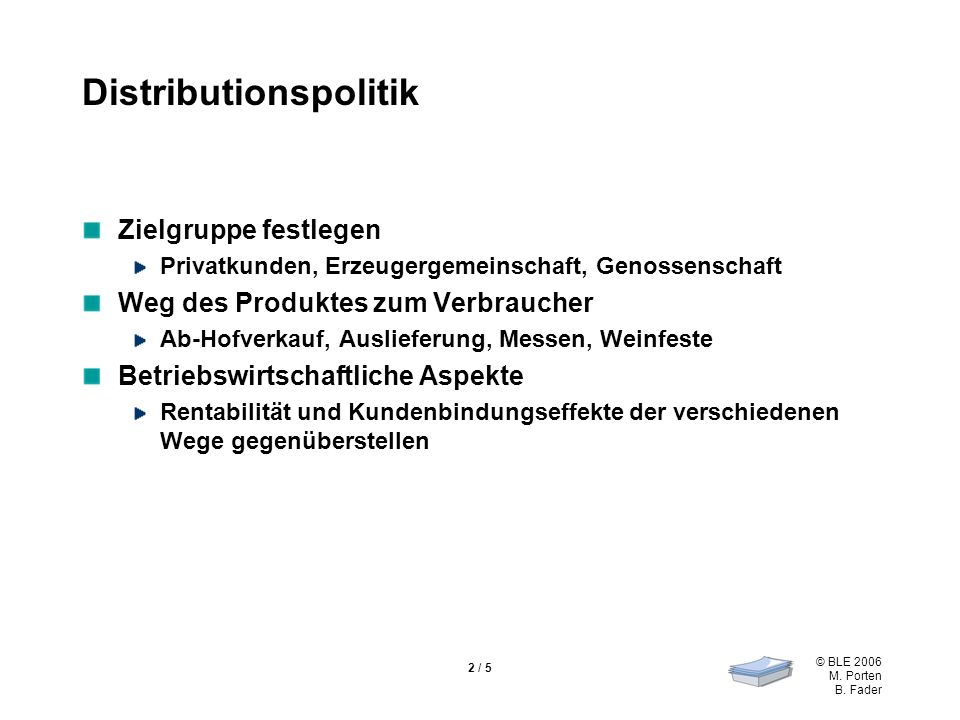 © BLE 2006 M. Porten B. Fader 2 / 5 Distributionspolitik Zielgruppe festlegen Privatkunden, Erzeugergemeinschaft, Genossenschaft Weg des Produktes zum