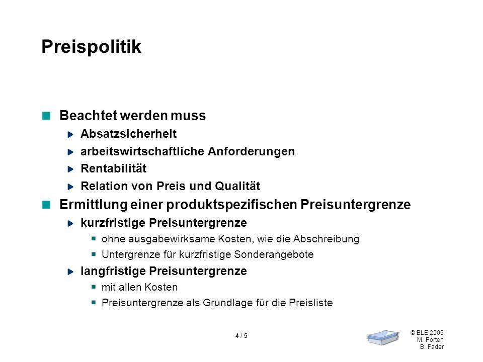 © BLE 2006 M. Porten B. Fader 4 / 5 Preispolitik Beachtet werden muss Absatzsicherheit arbeitswirtschaftliche Anforderungen Rentabilität Relation von