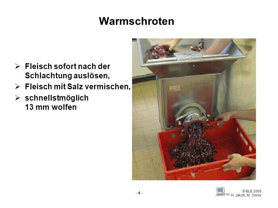 © BLE 2005 H. Jakob, M. Omlor - 4 - Warmschroten Fleisch sofort nach der Schlachtung auslösen, Fleisch mit Salz vermischen, schnellstmöglich 13 mm wol
