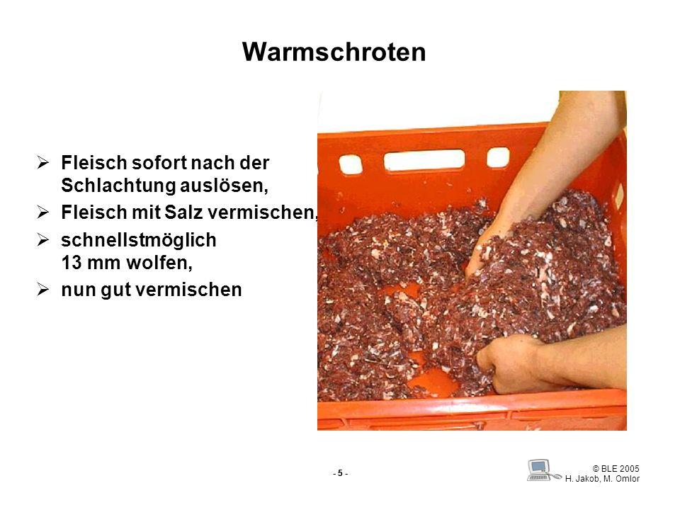 © BLE 2005 H. Jakob, M. Omlor - 5 - Warmschroten Fleisch sofort nach der Schlachtung auslösen, Fleisch mit Salz vermischen, schnellstmöglich 13 mm wol