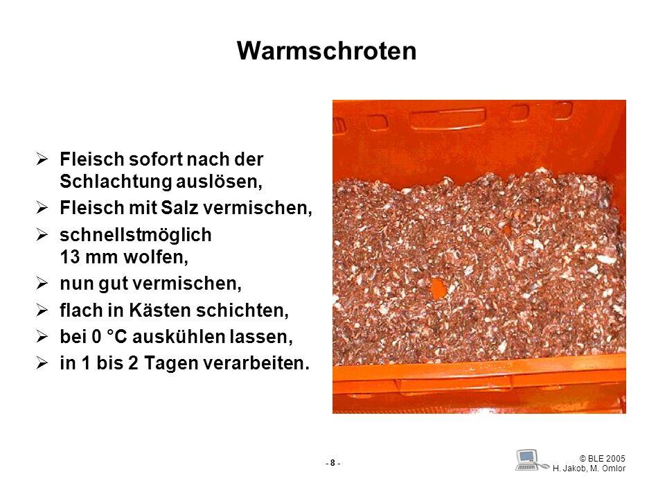 © BLE 2005 H. Jakob, M. Omlor - 8 - Warmschroten Fleisch sofort nach der Schlachtung auslösen, Fleisch mit Salz vermischen, schnellstmöglich 13 mm wol