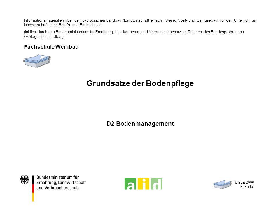 © BLE 2006 B. Fader D2 Bodenmanagement Grundsätze der Bodenpflege Informationsmaterialien über den ökologischen Landbau (Landwirtschaft einschl. Wein-
