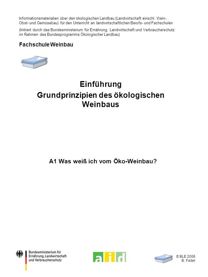 © BLE 2006 B. Fader A1 Was weiß ich vom Öko-Weinbau? Einführung Grundprinzipien des ökologischen Weinbaus Informationsmaterialien über den ökologische