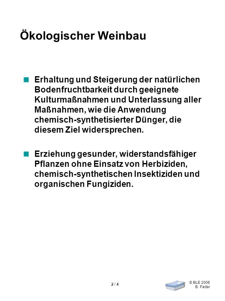 © BLE 2006 B. Fader 2 / 4 Ökologischer Weinbau Erhaltung und Steigerung der natürlichen Bodenfruchtbarkeit durch geeignete Kulturmaßnahmen und Unterla