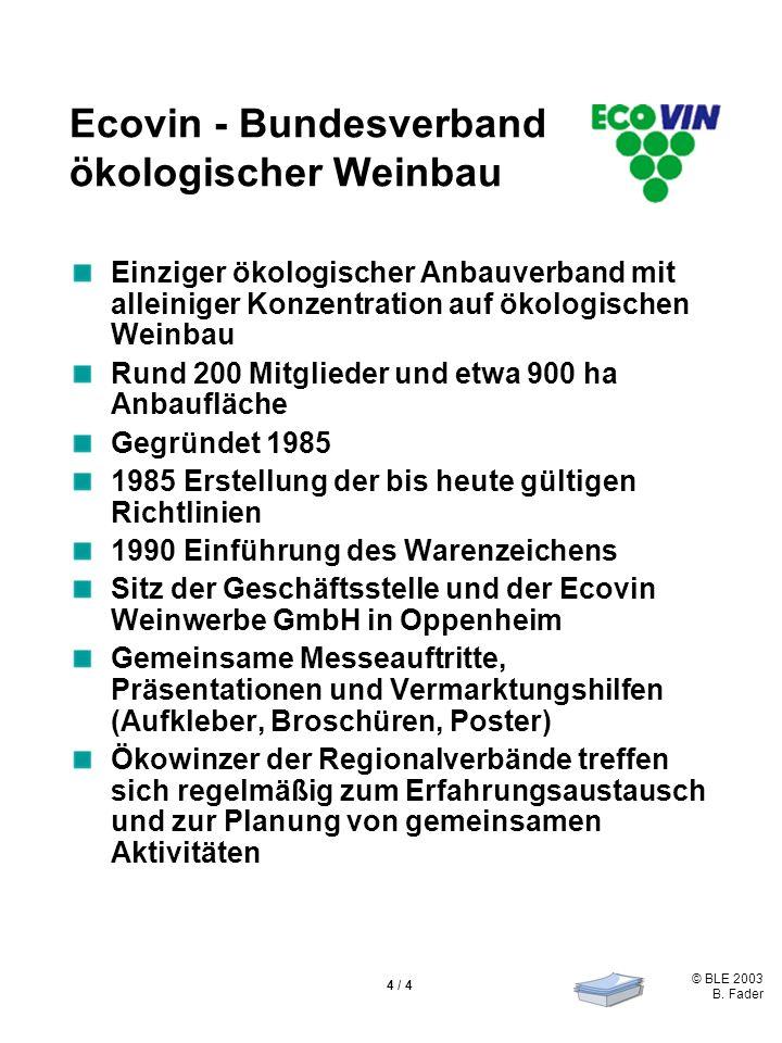 © BLE 2003 B. Fader 4 / 4 Ecovin - Bundesverband ökologischer Weinbau Einziger ökologischer Anbauverband mit alleiniger Konzentration auf ökologischen