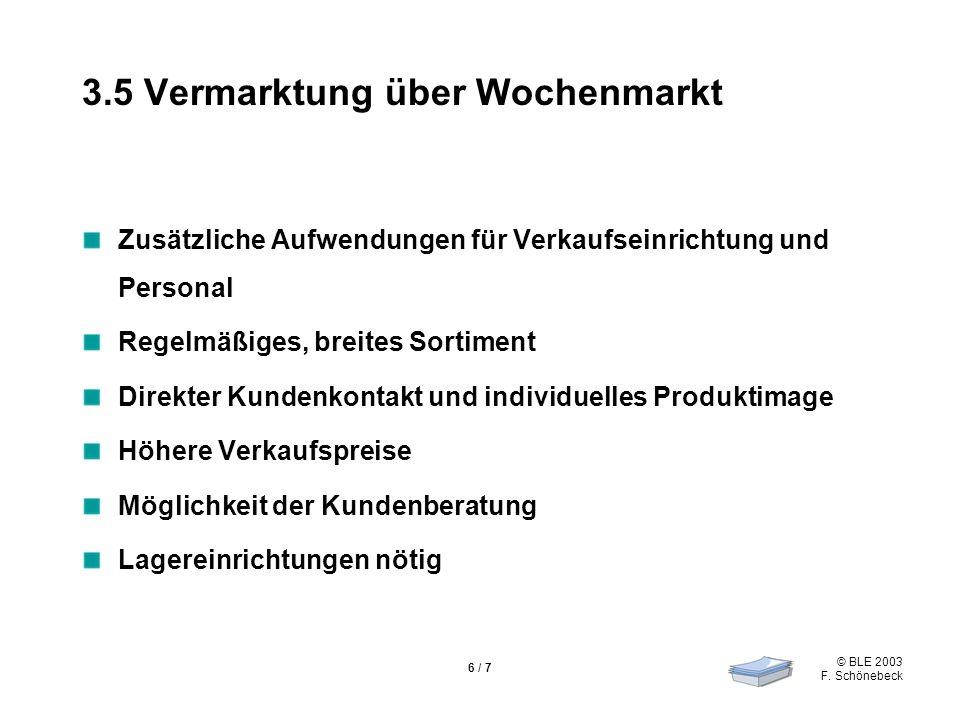 © BLE 2003 F. Schönebeck 6 / 7 3.5 Vermarktung über Wochenmarkt Zusätzliche Aufwendungen für Verkaufseinrichtung und Personal Regelmäßiges, breites So