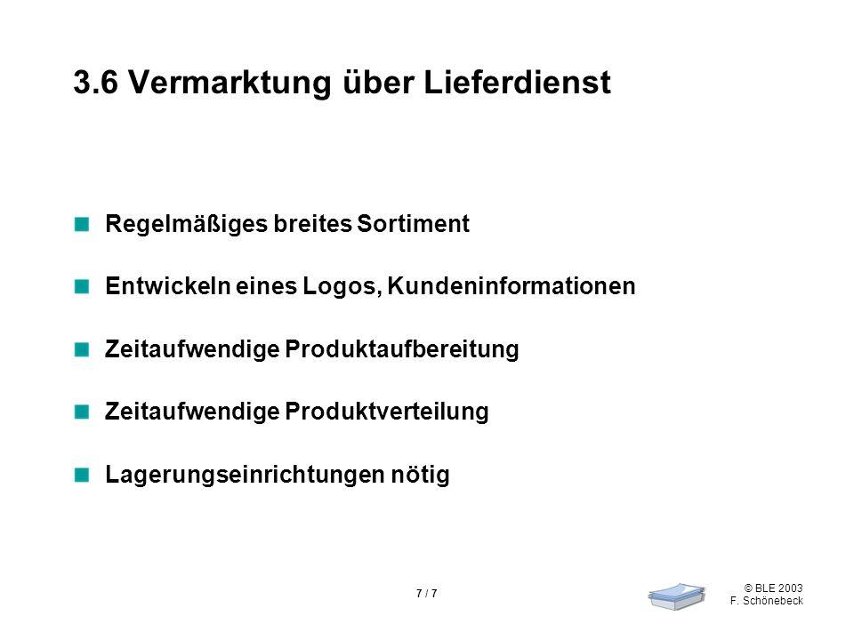 © BLE 2003 F. Schönebeck 7 / 7 3.6 Vermarktung über Lieferdienst Regelmäßiges breites Sortiment Entwickeln eines Logos, Kundeninformationen Zeitaufwen