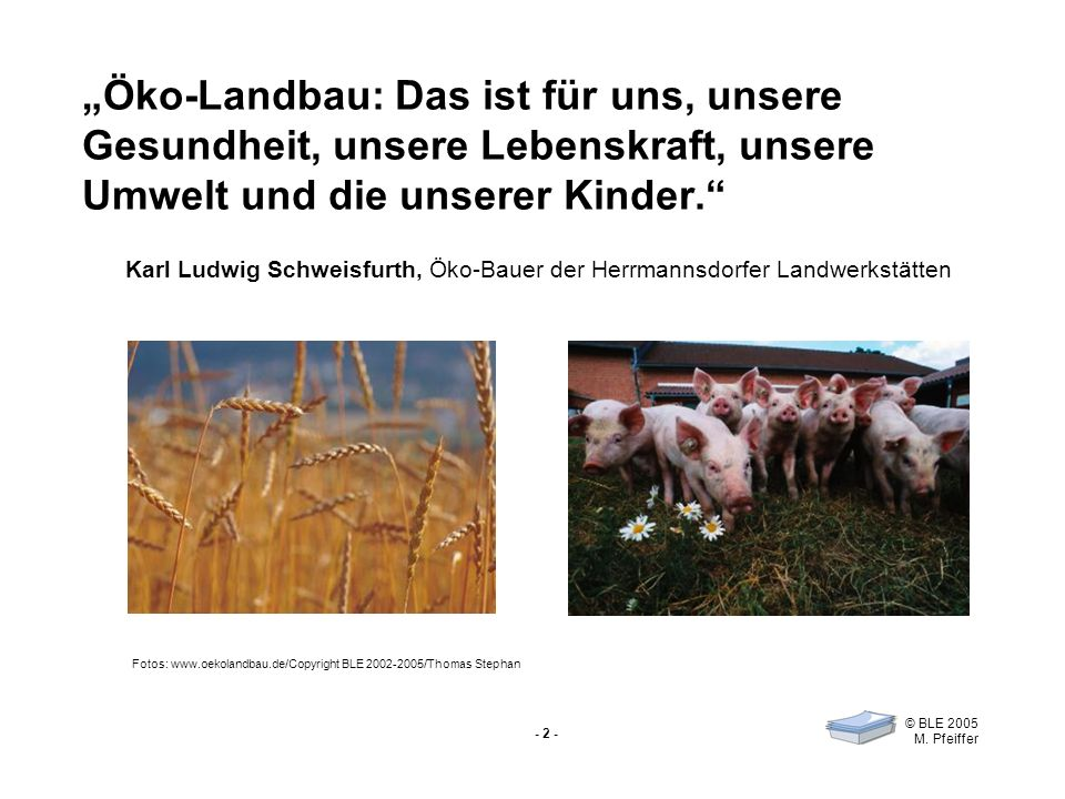 - 2 - © BLE 2005 M. Pfeiffer Öko-Landbau: Das ist für uns, unsere Gesundheit, unsere Lebenskraft, unsere Umwelt und die unserer Kinder. Fotos: www.oek