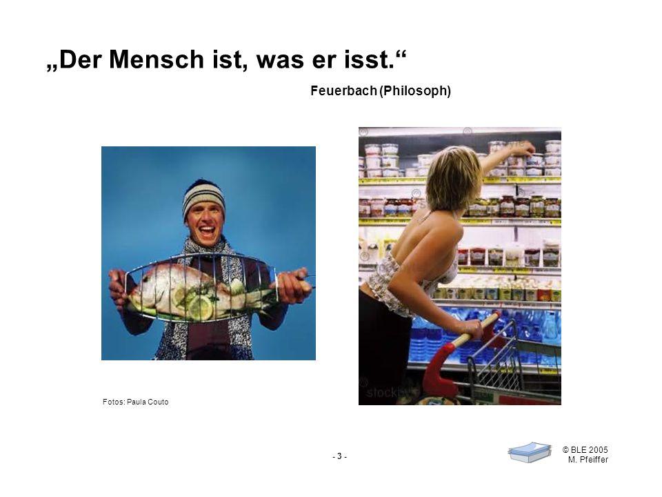- 3 - © BLE 2005 M. Pfeiffer Der Mensch ist, was er isst. Feuerbach (Philosoph) Fotos: Paula Couto
