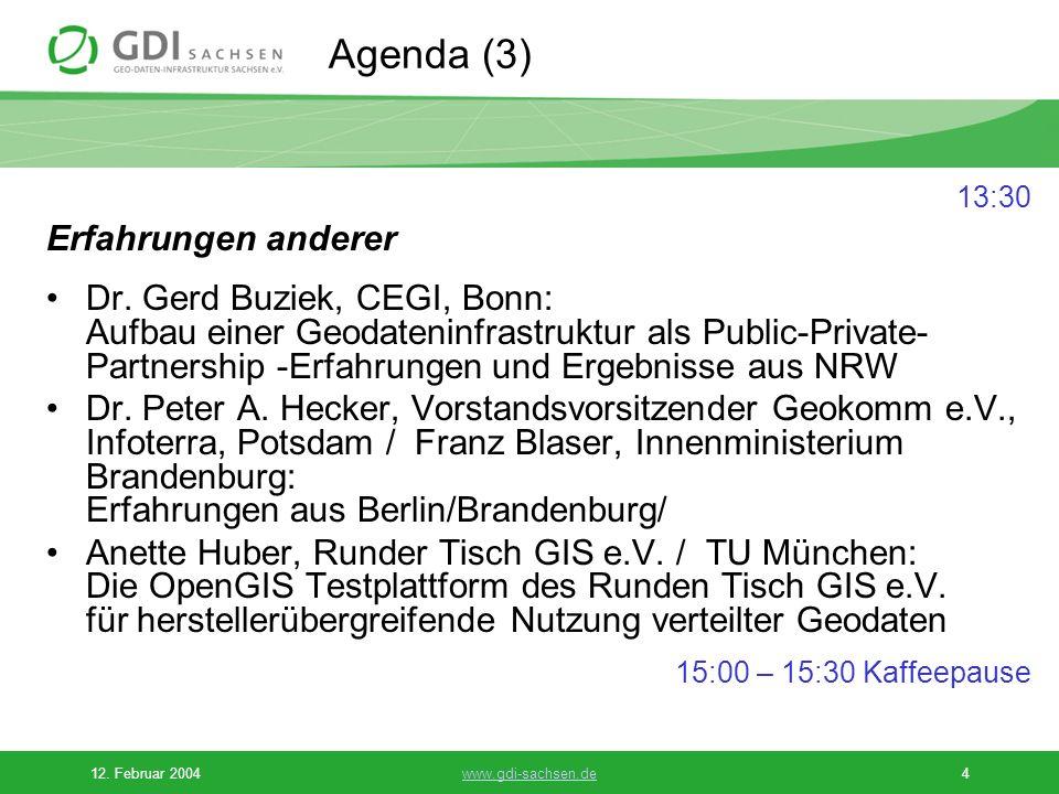 12. Februar 2004www.gdi-sachsen.de4 Agenda (3) 13:30 Erfahrungen anderer Dr. Gerd Buziek, CEGI, Bonn: Aufbau einer Geodateninfrastruktur als Public-Pr