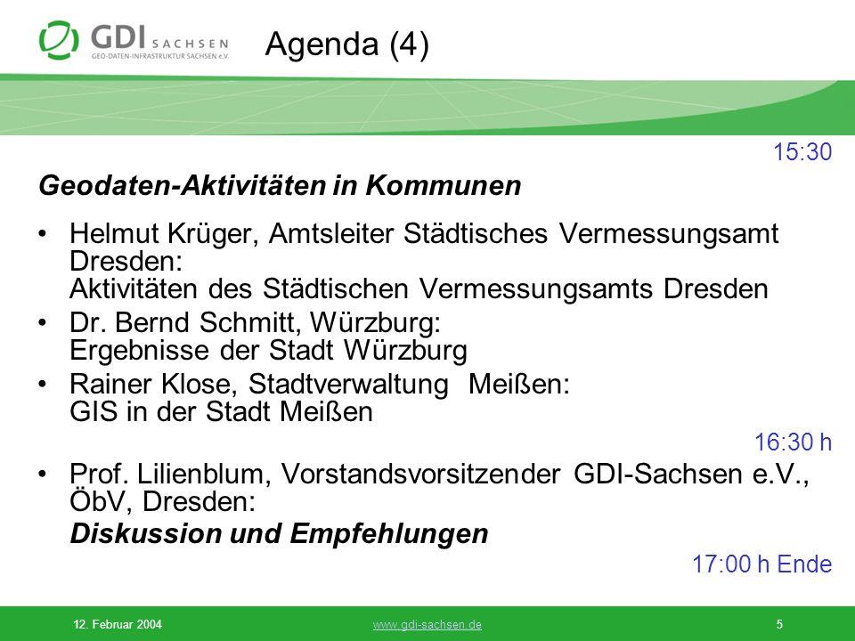 12. Februar 2004www.gdi-sachsen.de5 Agenda (4) 15:30 Geodaten-Aktivitäten in Kommunen Helmut Krüger, Amtsleiter Städtisches Vermessungsamt Dresden: Ak