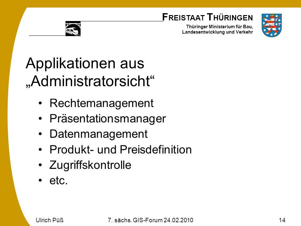 F REISTAAT T HÜRINGEN Thüringer Ministerium für Bau, Landesentwicklung und Verkehr Ulrich Püß7. sächs. GIS-Forum 24.02.201014 Applikationen aus Admini