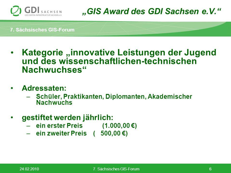 7. Sächsisches GIS-Forum 24.02.20107. Sächsisches GIS-Forum6 GIS Award des GDI Sachsen e.V. Kategorie innovative Leistungen der Jugend und des wissens