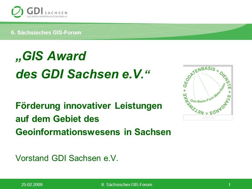 6. Sächsisches GIS-Forum 25.02.20096. Sächsisches GIS-Forum1 GIS Award des GDI Sachsen e.V. Förderung innovativer Leistungen auf dem Gebiet des Geoinf