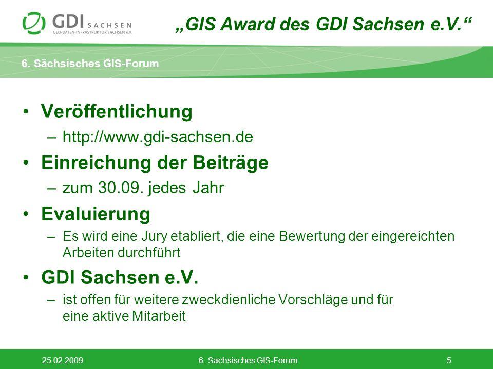 6. Sächsisches GIS-Forum 25.02.20096. Sächsisches GIS-Forum5 Veröffentlichung –http://www.gdi-sachsen.de Einreichung der Beiträge –zum 30.09. jedes Ja