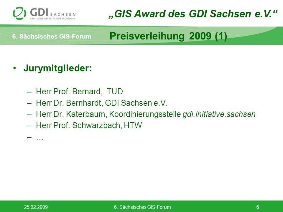 6. Sächsisches GIS-Forum 25.02.20096. Sächsisches GIS-Forum6 Preisverleihung 2009 (1) Jurymitglieder: –Herr Prof. Bernard, TUD –Herr Dr. Bernhardt, GD