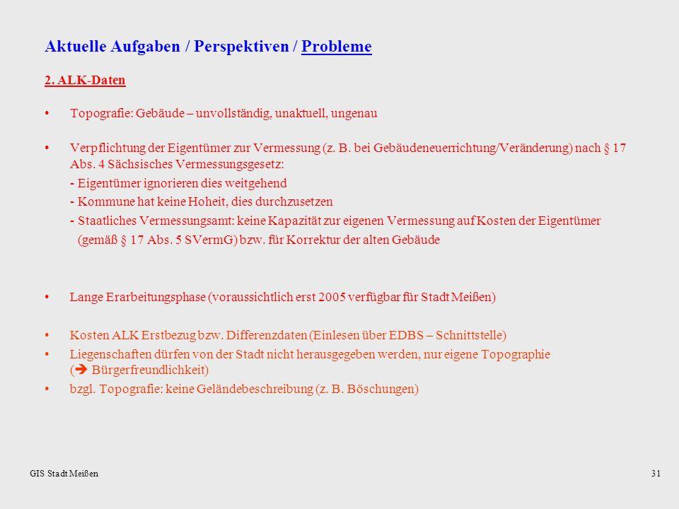 GIS Stadt Meißen30 Aktuelle Aufgaben / Perspektiven / Probleme Probleme (Auswahl): 1. ALB-Daten: Die ALB-Daten haben derzeit vielfach nicht die erford