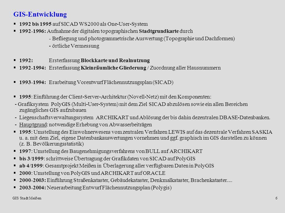 GIS Stadt Meißen6 GIS-Entwicklung 1992 bis 1995 auf SICAD WS2000 als One-User-System 1992-1996: Aufnahme der digitalen topographischen Stadtgrundkarte durch - Befliegung und photogrammetrische Auswertung (Topographie und Dachformen) - örtliche Vermessung 1992: Ersterfassung Blockkarte und Realnutzung 1992-1994:Ersterfassung Kleinräumliche Gliederung / Zuordnung aller Hausnummern 1993-1994:Erarbeitung Vorentwurf Flächennutzungsplan (SICAD) 1995: Einführung der Client-Server-Architektur (Novell-Netz) mit den Komponenten: - Grafiksystem PolyGIS (Multi-User-System) mit dem Ziel SICAD abzulösen sowie ein allen Bereichen zugängliches GIS aufzubauen - Liegenschaftsverwaltungssystem ARCHIKART und Ablösung der bis dahin dezentralen DBASE-Datenbanken.