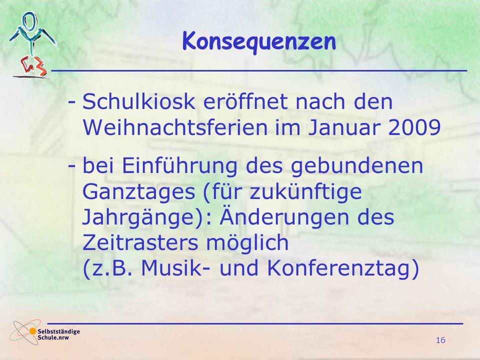 16 Konsequenzen -Schulkiosk eröffnet nach den Weihnachtsferien im Januar 2009 -bei Einführung des gebundenen Ganztages (für zukünftige Jahrgänge): Änd