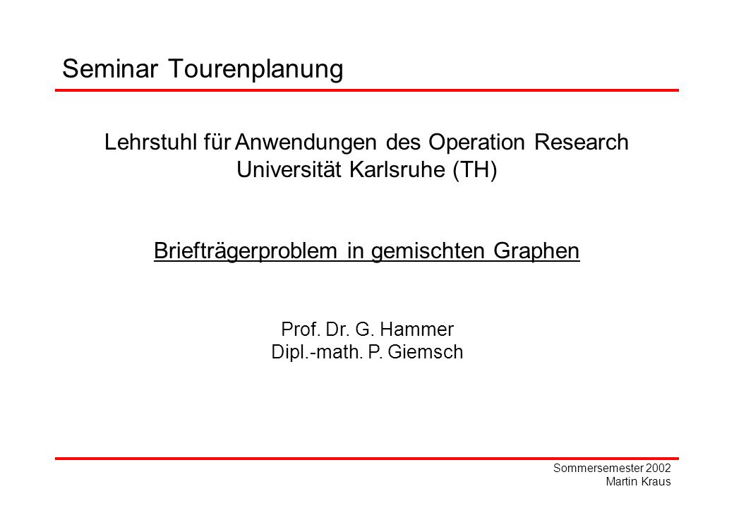 Sommersemester 2002 Martin Kraus Lehrstuhl für Anwendungen des Operation Research Universität Karlsruhe (TH) Briefträgerproblem in gemischten Graphen Prof.