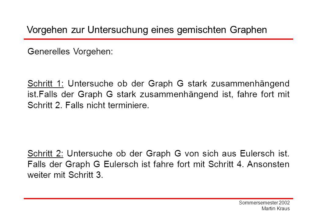 Sommersemester 2002 Martin Kraus Vorgehen zur Untersuchung eines gemischten Graphen Generelles Vorgehen: Schritt 1: Untersuche ob der Graph G stark zusammenhängend ist.Falls der Graph G stark zusammenhängend ist, fahre fort mit Schritt 2.