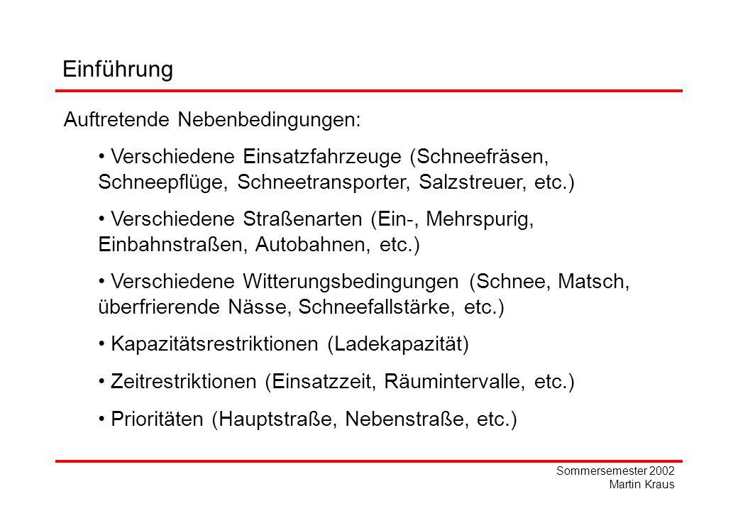 Sommersemester 2002 Martin Kraus Einführung Auftretende Nebenbedingungen: Verschiedene Einsatzfahrzeuge (Schneefräsen, Schneepflüge, Schneetransporter, Salzstreuer, etc.) Verschiedene Straßenarten (Ein-, Mehrspurig, Einbahnstraßen, Autobahnen, etc.) Verschiedene Witterungsbedingungen (Schnee, Matsch, überfrierende Nässe, Schneefallstärke, etc.) Kapazitätsrestriktionen (Ladekapazität) Zeitrestriktionen (Einsatzzeit, Räumintervalle, etc.) Prioritäten (Hauptstraße, Nebenstraße, etc.)