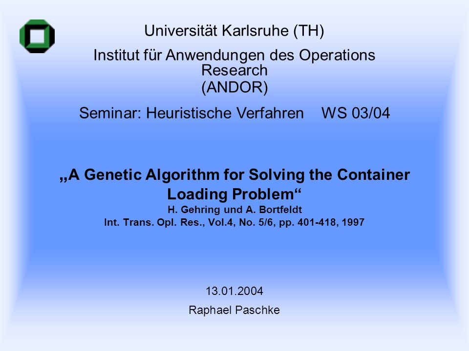 A Genetic Algorithm for Solving the Container Loading Problem H. Gehring und A. Bortfeldt Int. Trans. Opl. Res., Vol.4, No. 5/6, pp. 401-418, 1997 Uni