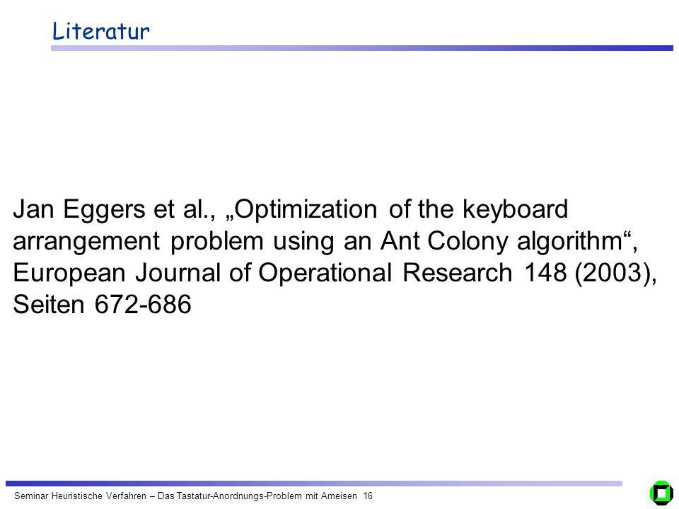 Seminar Heuristische Verfahren – Das Tastatur-Anordnungs-Problem mit Ameisen 16 Literatur Jan Eggers et al., Optimization of the keyboard arrangement