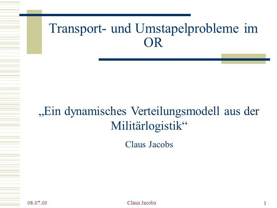 1 08.07.03 Claus Jacobs Transport- und Umstapelprobleme im OR Ein dynamisches Verteilungsmodell aus der Militärlogistik Claus Jacobs
