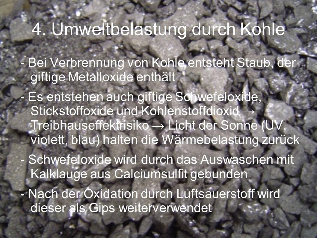 4. Umweltbelastung durch Kohle - Bei Verbrennung von Kohle entsteht Staub, der giftige Metalloxide enthält - Es entstehen auch giftige Schwefeloxide,