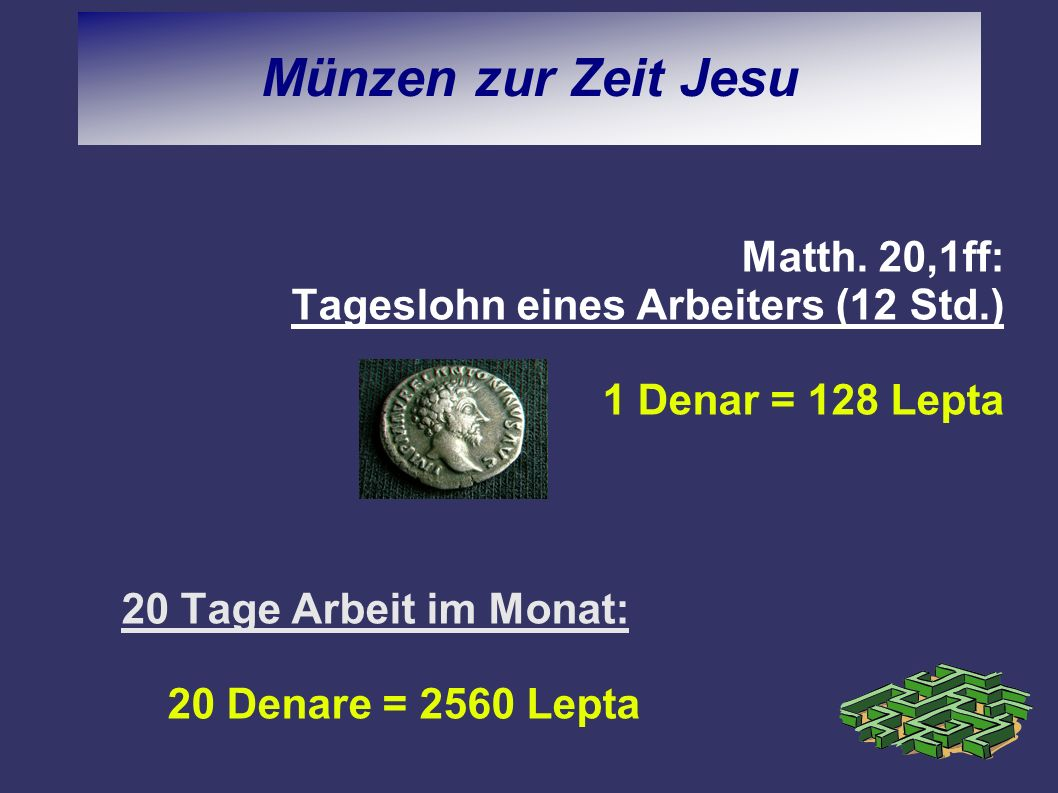 Matth. 20,1ff: Tageslohn eines Arbeiters (12 Std.) 1 Denar = 128 Lepta 20 Tage Arbeit im Monat: 20 Denare = 2560 Lepta