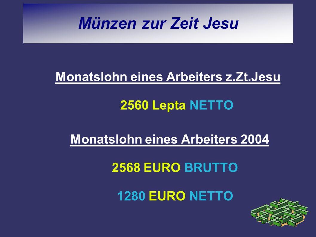Münzen zur Zeit Jesu Monatslohn eines Arbeiters z.Zt.Jesu 2560 Lepta NETTO Monatslohn eines Arbeiters 2004 2568 EURO BRUTTO 1280 EURO NETTO
