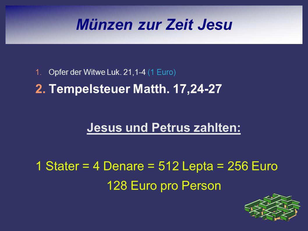 1.Opfer der Witwe Luk. 21,1-4 (1 Euro) 2.Tempelsteuer Matth. 17,24-27 Jesus und Petrus zahlten: 1 Stater = 4 Denare = 512 Lepta = 256 Euro 128 Euro pr
