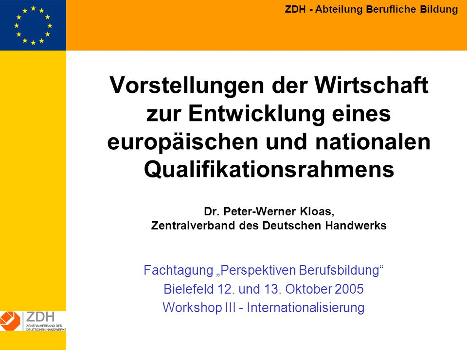 ZDH - Abteilung Berufliche Bildung Anforderungen an den EQF aus Sicht der deutschen Wirtschaft soll alle Bildungsbereiche umfassen allgemeine und berufliche Bildung als gleichwertig behandeln die Durchlässigkeit zwischen den Bereichen fördern die duale Ausbildung und praxisnahe Ausbildung in Europa besser verorten in einem von schulischen Systemen dominierten Europa einfach anwendbar sein (Mehrwert für die Nutzer, auch für Personalverantwortliche in Unternehmen) das Berufsprinzip wahren die Regelungsbefugnisse der Wirtschaft und beibehalten, Freiwilligkeit der Anwendung sichern, keine rechtlichen Festlegungen treffen