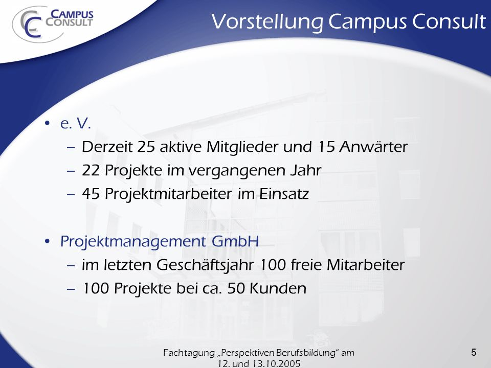 Fachtagung Perspektiven Berufsbildung am 12. und 13.10.2005 5 Vorstellung Campus Consult e. V. –Derzeit 25 aktive Mitglieder und 15 Anwärter –22 Proje
