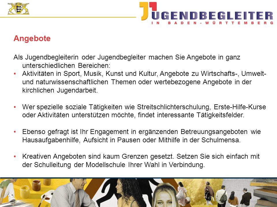© Jugendstiftung Baden-Württemberg Wolfgang Antes Als Jugendbegleiterin oder Jugendbegleiter machen Sie Angebote in ganz unterschiedlichen Bereichen: Angebote Aktivitäten in Sport, Musik, Kunst und Kultur, Angebote zu Wirtschafts-, Umwelt- und naturwissenschaftlichen Themen oder wertebezogene Angebote in der kirchlichen Jugendarbeit.