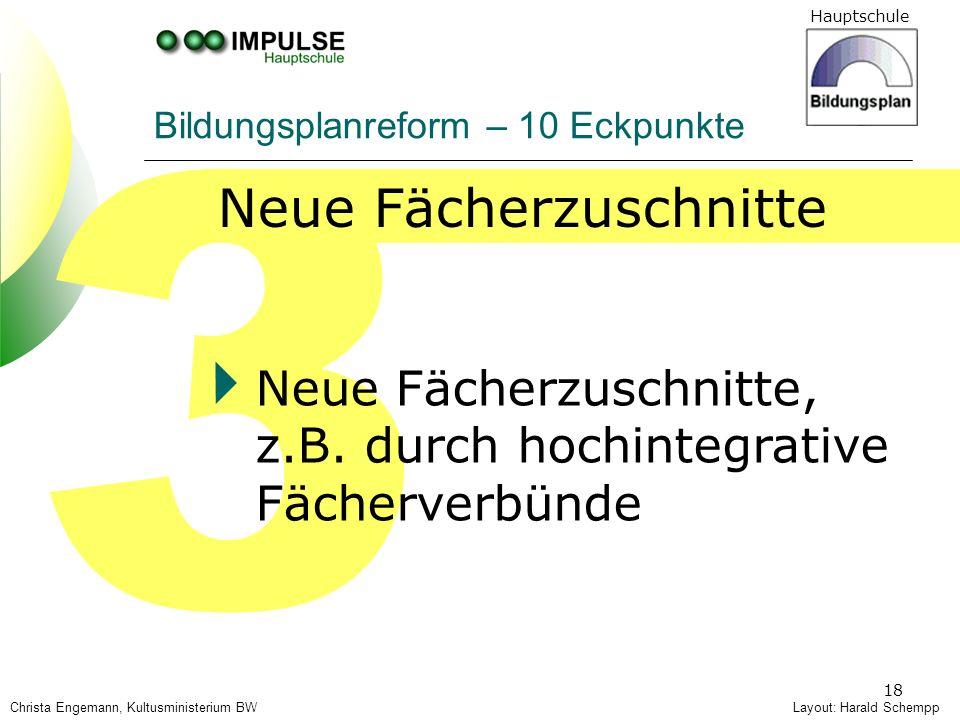 Hauptschule 18 3 Neue Fächerzuschnitte, z.B. durch hochintegrative Fächerverbünde Layout: Harald Schempp Bildungsplanreform – 10 Eckpunkte Christa Eng