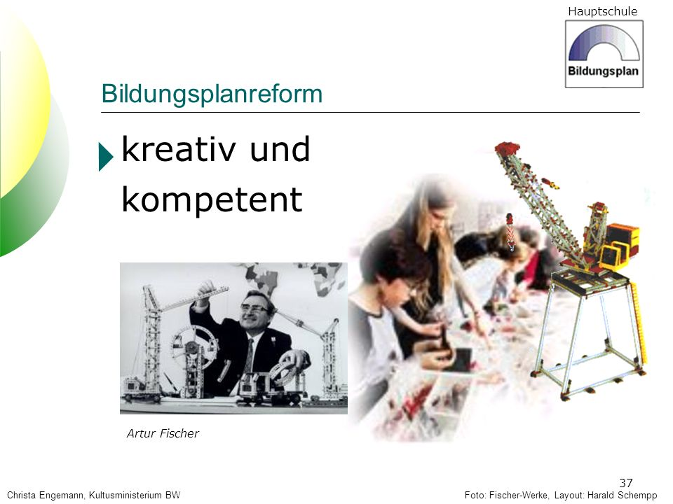 Hauptschule 37 Christa Engemann, Kultusministerium BW kreativ und kompetent Artur Fischer Foto: Fischer-Werke, Layout: Harald Schempp Bildungsplanrefo