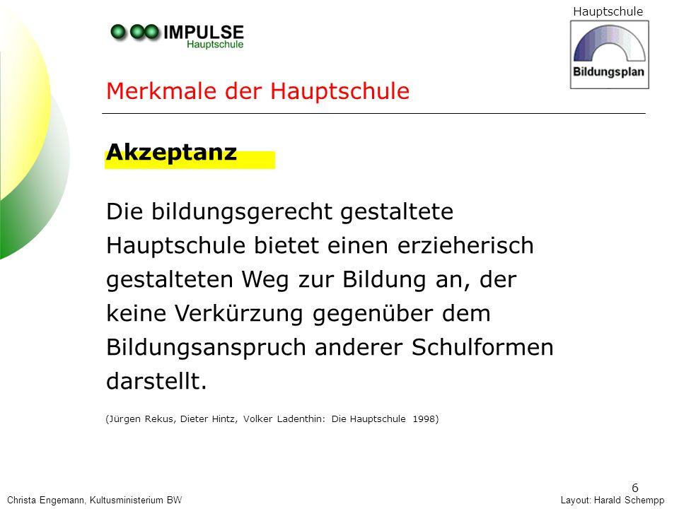Hauptschule 6 Merkmale der Hauptschule Layout: Harald Schempp Akzeptanz Die bildungsgerecht gestaltete Hauptschule bietet einen erzieherisch gestaltet