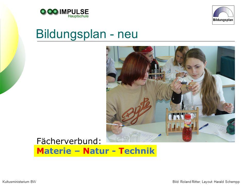 Kultusministerium BW Bildungsplan - neu Fächerverbund: Materie – Natur - Technik Bild: Roland Ritter; Layout: Harald Schempp