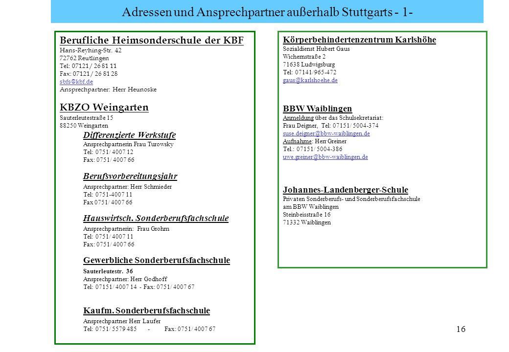 16 Adressen und Ansprechpartner außerhalb Stuttgarts - 1- Berufliche Heimsonderschule der KBF Hans-Reyhing-Str. 42 72762 Reutlingen Tel: 07121/ 26 81