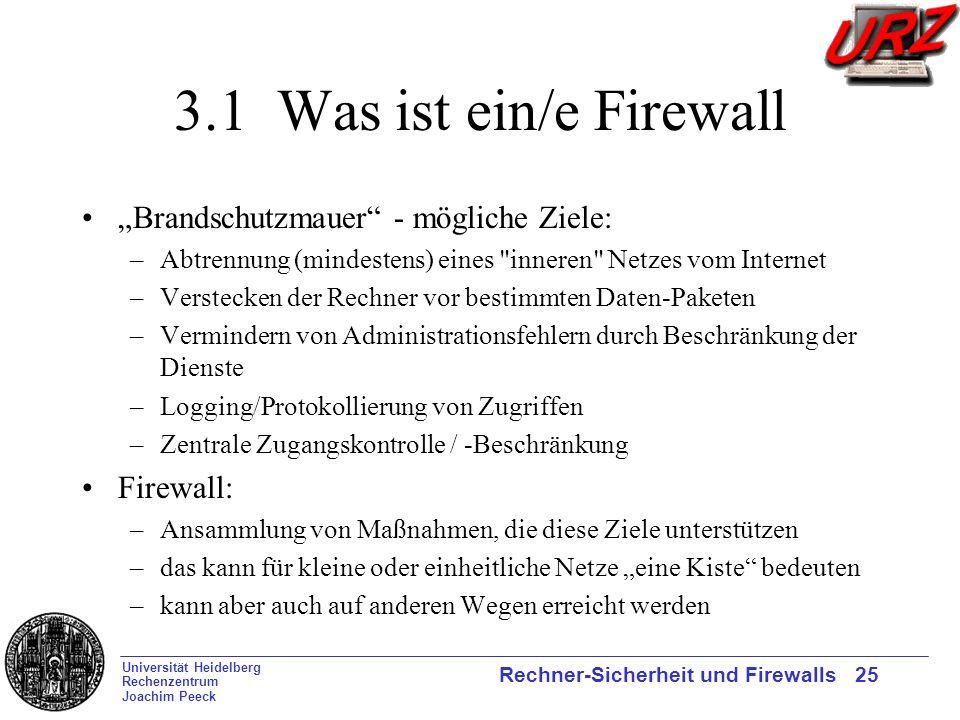 Universität Heidelberg Rechenzentrum Joachim Peeck Rechner-Sicherheit und Firewalls 25 3.1 Was ist ein/e Firewall Brandschutzmauer - mögliche Ziele: –