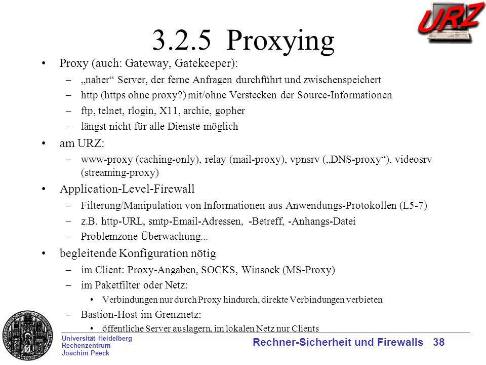 Universität Heidelberg Rechenzentrum Joachim Peeck Rechner-Sicherheit und Firewalls 38 3.2.5 Proxying Proxy (auch: Gateway, Gatekeeper): –naher Server