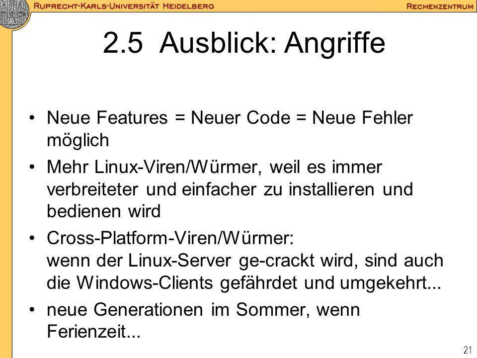21 2.5 Ausblick: Angriffe Neue Features = Neuer Code = Neue Fehler möglich Mehr Linux-Viren/Würmer, weil es immer verbreiteter und einfacher zu instal