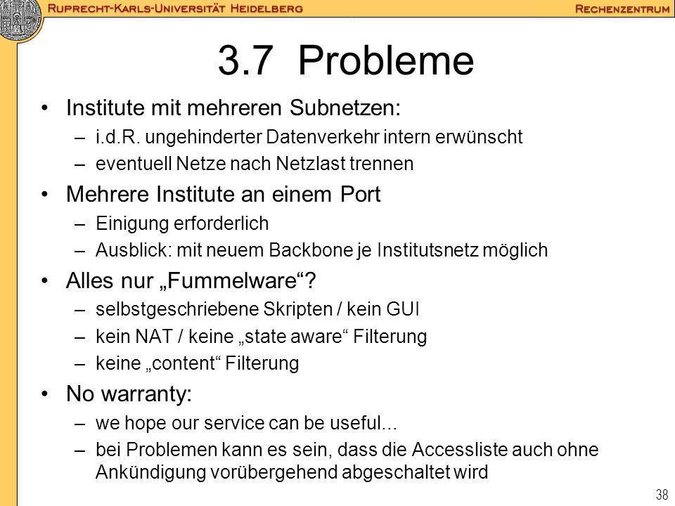 38 3.7 Probleme Institute mit mehreren Subnetzen: –i.d.R. ungehinderter Datenverkehr intern erwünscht –eventuell Netze nach Netzlast trennen Mehrere I