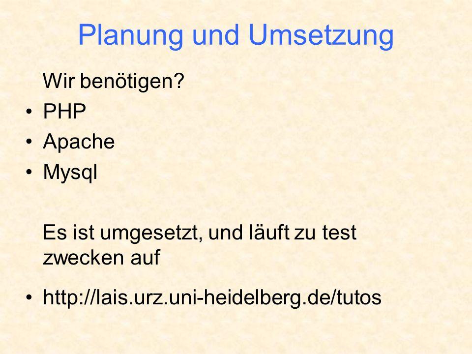 Planung und Umsetzung Wir benötigen? PHP Apache Mysql Es ist umgesetzt, und läuft zu test zwecken auf http://lais.urz.uni-heidelberg.de/tutos