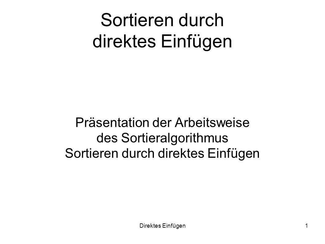 Direktes Einfügen1 Sortieren durch direktes Einfügen Präsentation der Arbeitsweise des Sortieralgorithmus Sortieren durch direktes Einfügen