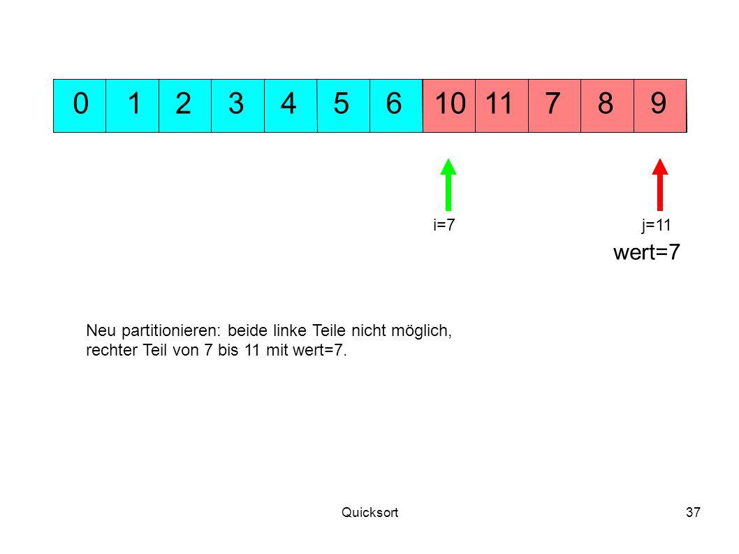 Quicksort37 5311 9 10701248 wert=7 6 j=11i=7 Neu partitionieren: beide linke Teile nicht möglich, rechter Teil von 7 bis 11 mit wert=7.